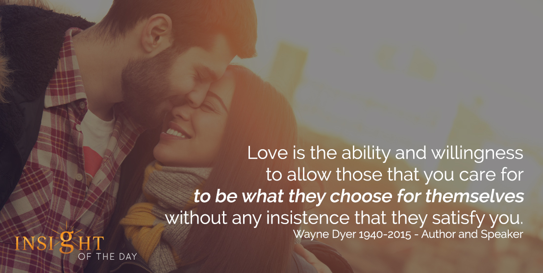 motivational quote: Love is the ability and willingness to allow those that you care for to be what they choose for themselves without any insistence that they satisfy you. - Wayne Dyer 1940-2015 - Author and Speaker