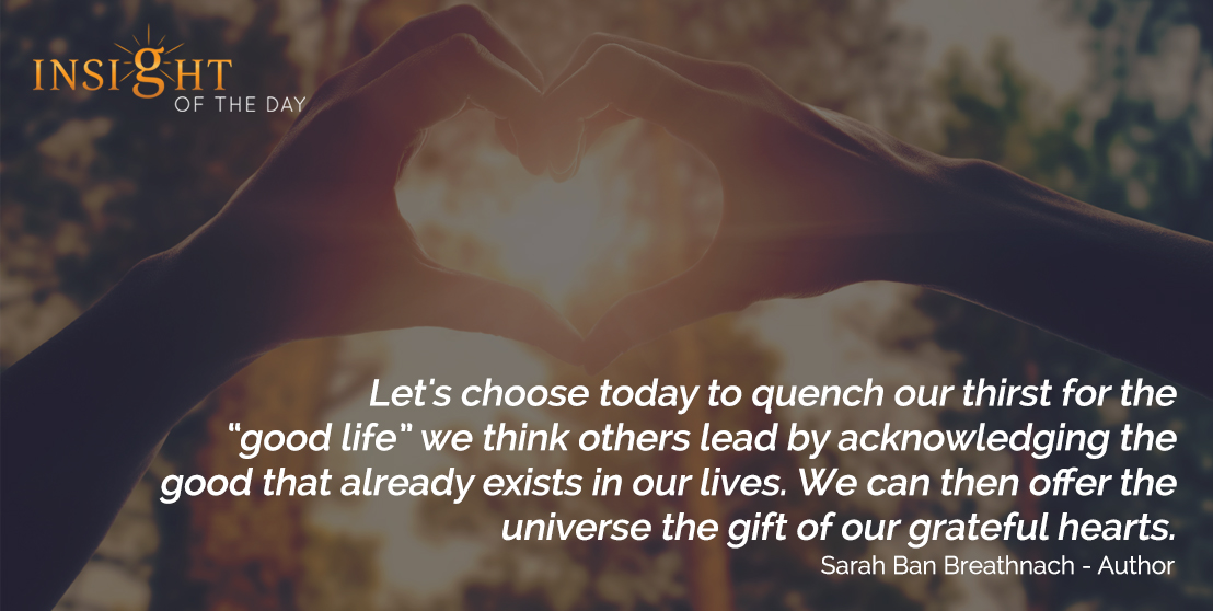 motivational quote: Let's choose today to quench our thirst for the 'good life' we think others lead by acknowledging the good that already exists in our lives. We can then offer the universe the gift of our grateful hearts. - Sarah Ban Breathnach - Author