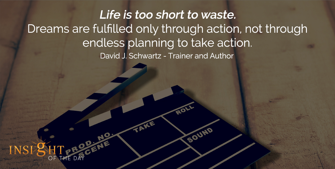 motivational quote: Life is too short to waste. Dreams are fulfilled only through action, not through endless planning to take action. - David J. Schwartz - Trainer and Author