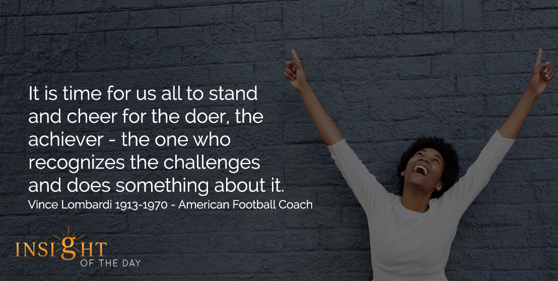 motivational quote: It is time for us all to stand and cheer for the doer, the achiever - the one who recognizes the challenges and does something about it. - Vince Lombardi 1913-1970 - American Football Coach