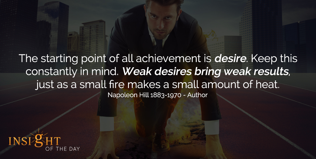 motivational quote: The starting point of all achievement is desire. Keep this constantly in mind. Weak desires bring weak results, just as a small fire makes a small amount of heat. - Napoleon Hill 1883-1970 - Author