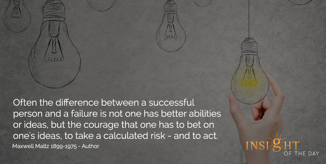 motivational quote: Often the difference between a successful person and a failure is not one has better abilities or ideas, but the courage that one has to bet on one's ideas, to take a calculated risk - and to act. - Maxwell Maltz 1899-1975 - Author
