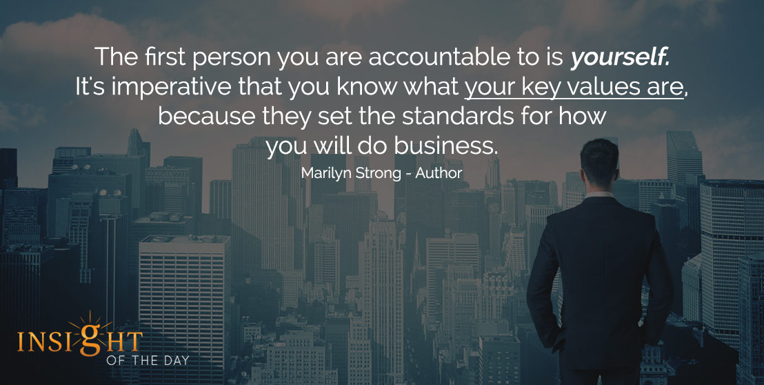 motivational quote: The first person you are accountable to is yourself. It's imperative that you know what your key values are, because they set the standards for how you will do business. - Marilyn Strong - Author