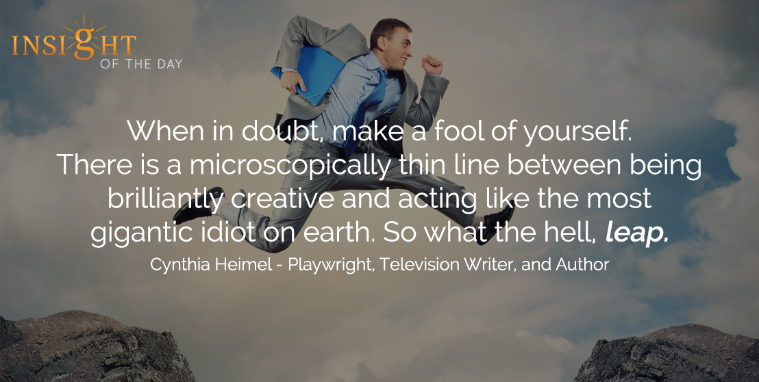 motivational quote: When in doubt, make a fool of yourself. There is a microscopically thin line between being brilliantly creative and acting like the most gigantic idiot on earth. So what the hell, leap. - Cynthia Heimel - Playwright, Television Writer, and Author