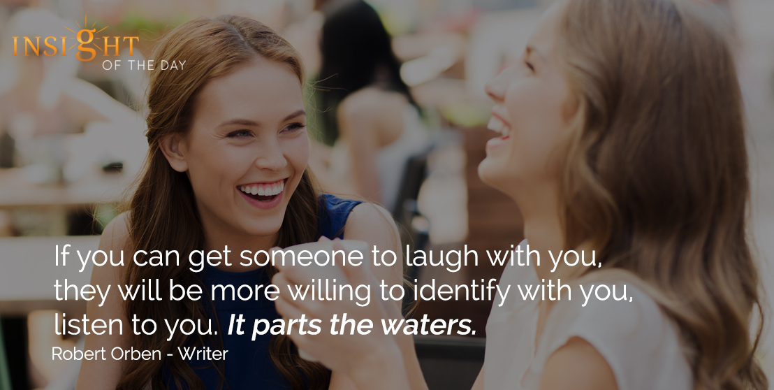 motivational quote: If you can get someone to laugh with you, they will be more willing to identify with you, listen to you. It parts the waters. - Robert Orben - Writer