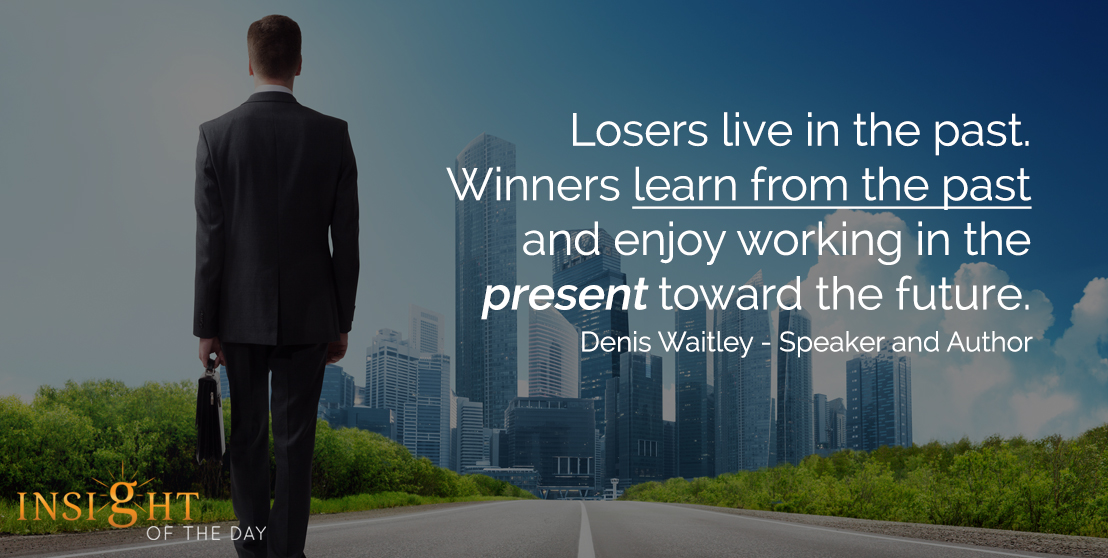 motivational quote: Losers live in the past. Winners learn from the past and enjoy working in the present toward the future. - Denis Waitley - Speaker and Author