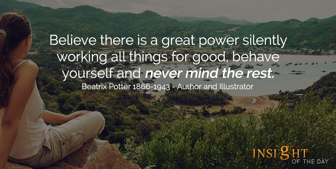motivational quote: Believe there is a great power silently working all things for good, behave yourself and never mind the rest. - Beatrix Potter 1866-1943 - Author and Illustrator