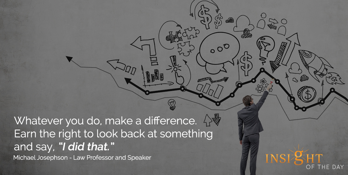 motivational quote: Whatever you do, make a difference. Earn the right to look back at something and say, 'I did that.' - Michael Josephson - Law Professor and Speaker
