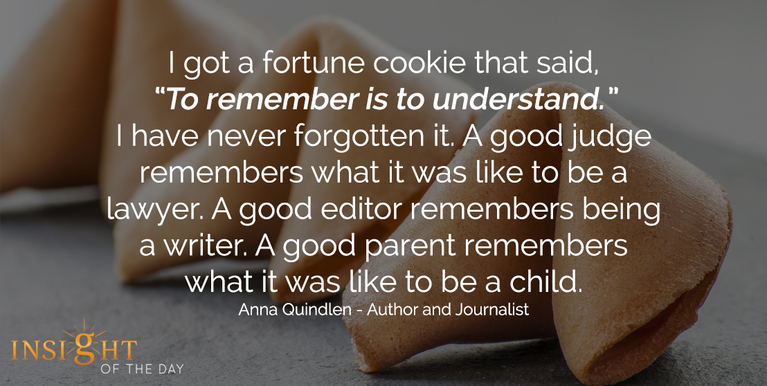 motivational quote: I got a fortune cookie that said, 'To remember is to understand.' I have never forgotten it. A good judge remembers what it was like to be a lawyer. A good editor remembers being a writer. A good parent remembers what it was like to be a child. - Anna Quindlen - Author and Journalist