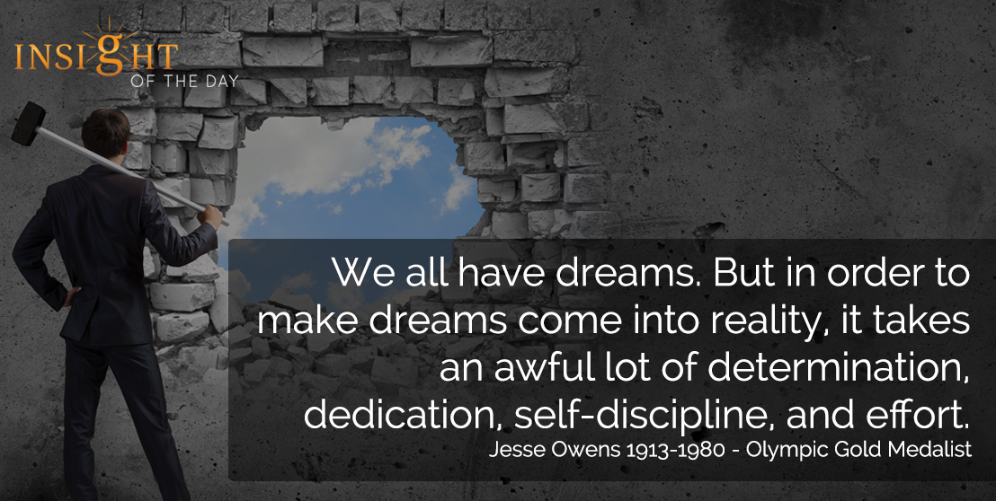 motivational quote: We all have dreams. But in order to make dreams come into reality, it takes an awful lot of determination, dedication, self-discipline, and effort. - Jesse Owens 1913-1980 - Olympic Gold Medalist