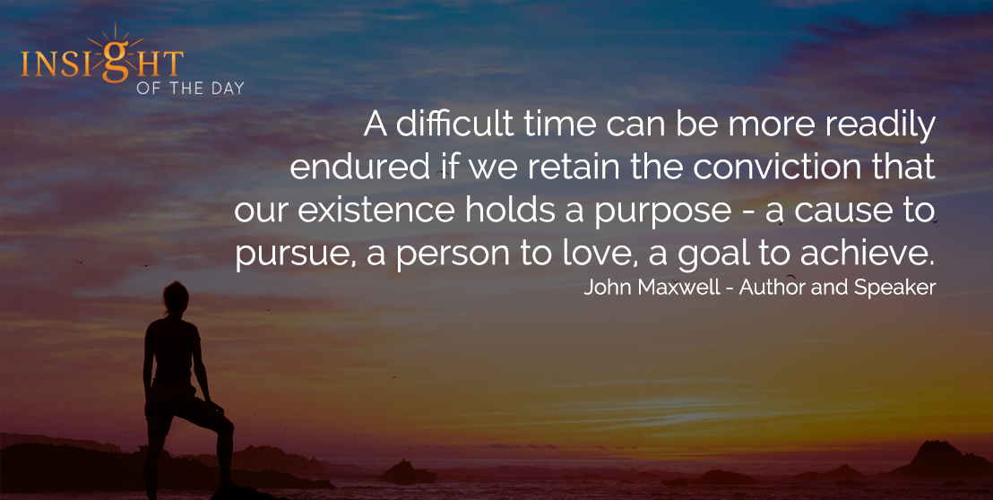 motivational quote: A difficult time can be more readily endured if we retain the conviction that our existence holds a purpose - a cause to pursue, a person to love, a goal to achieve. - John Maxwell - Author and Speaker