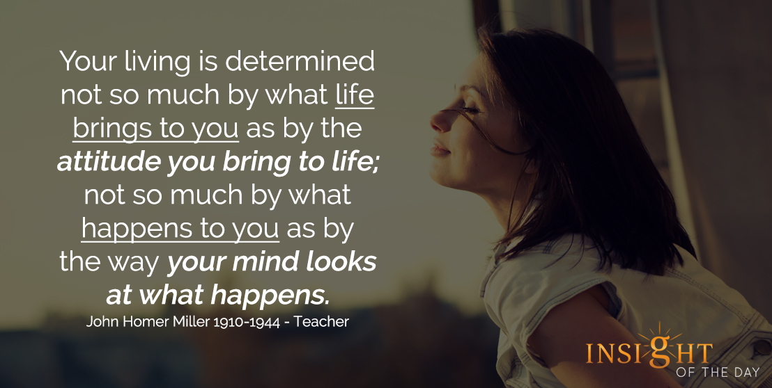motivational quote: Your living is determined not so much by what life brings to you as by the attitude you bring to life; not so much by what happens to you as by the way your mind looks at what happens. - John Homer Miller - 1910-1944 - Teacher