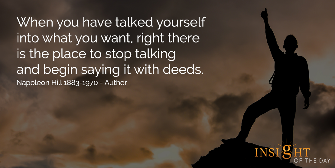motivational quote: When you have talked yourself into what you want, right there is the place to stop talking and begin saying it with deeds. - Napoleon Hill - 1883-1970 - Author