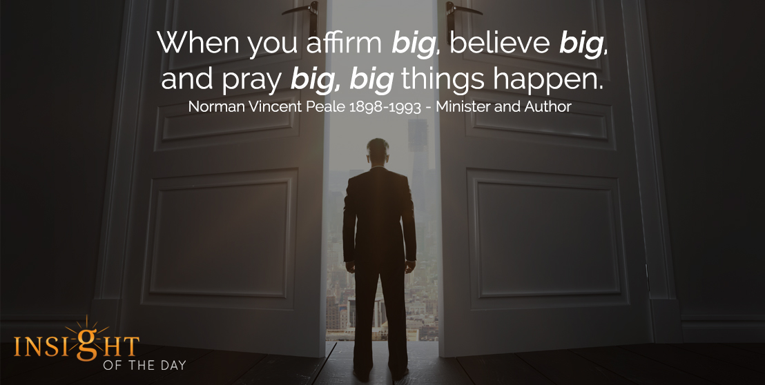 motivational quote: When you affirm big, believe big, and pray big, big things happen. - Norman Vincent Peale - 1898-1993 - Minister and Author