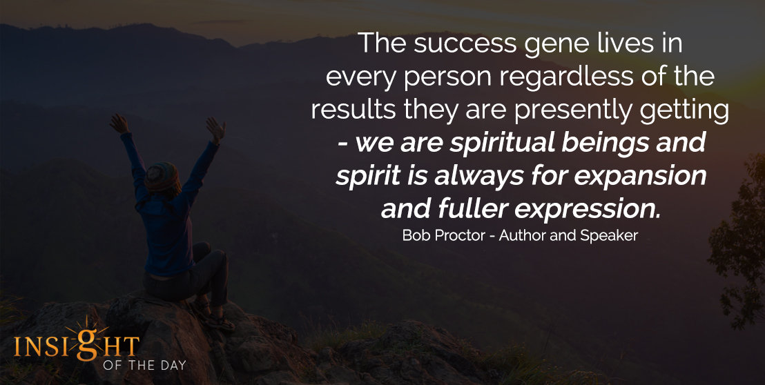 motivational quote: The success gene lives in every person regardless of the results they are presently getting - we are spiritual beings and spirit is always for expansion and fuller expression. - Bob Proctor - Author and Speaker