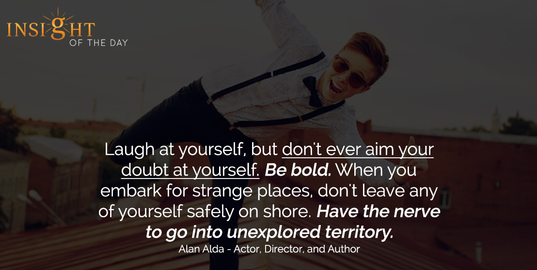 motivational quote: Laugh at yourself, but don't ever aim your doubt at yourself. Be bold. When you embark for strange places, don't leave any of yourself safely on shore. Have the nerve to go into unexplored territory. - Alan Alda - Actor, Director, and Author