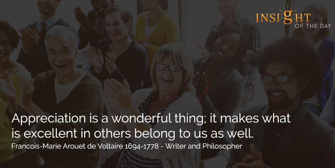 motivational quote: Appreciation is a wonderful thing; it makes what is excellent in others belong to us as well. - Francois-Marie Arouet de Voltaire 1694-1778 - Writer and Philosopher