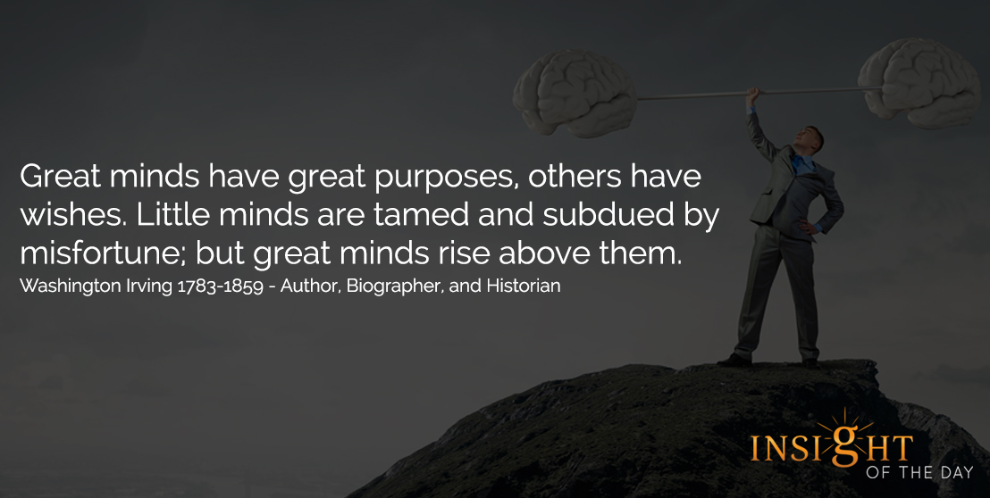 motivational quote: Great minds have great purposes, others have wishes. Little minds are tamed and subdued by misfortune; but great minds rise above them. - Washington Irving - 1783-1859 Author, Biographer, and Historian