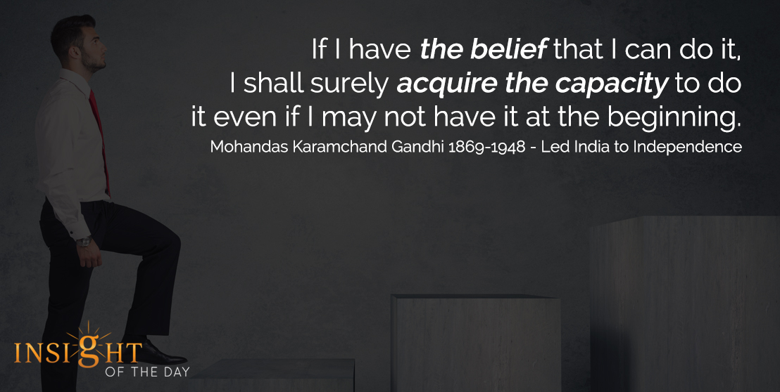 motivational quote: If I have the belief that I can do it, I shall surely acquire the capacity to do it even if I may not have it at the beginning. - Mohandas Karamchand Gandhi 1869-1948 - Led India to Independence