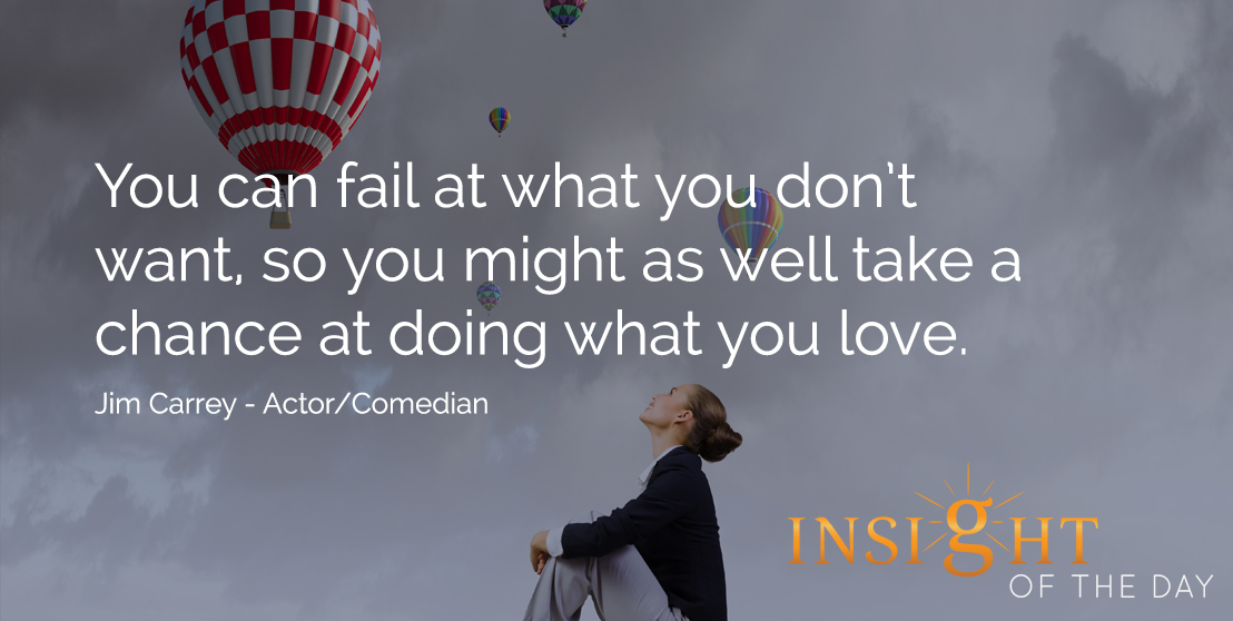 motivational quote: You can fail at what you don't want, so you might as well take a chance at doing what you love. - Jim Carrey - Actor/Comedian