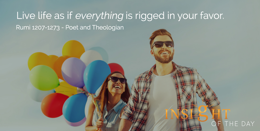 motivational quote: Live life as if everything is rigged in your favor. - Rumi 1207-1273 - Poet and Theologian