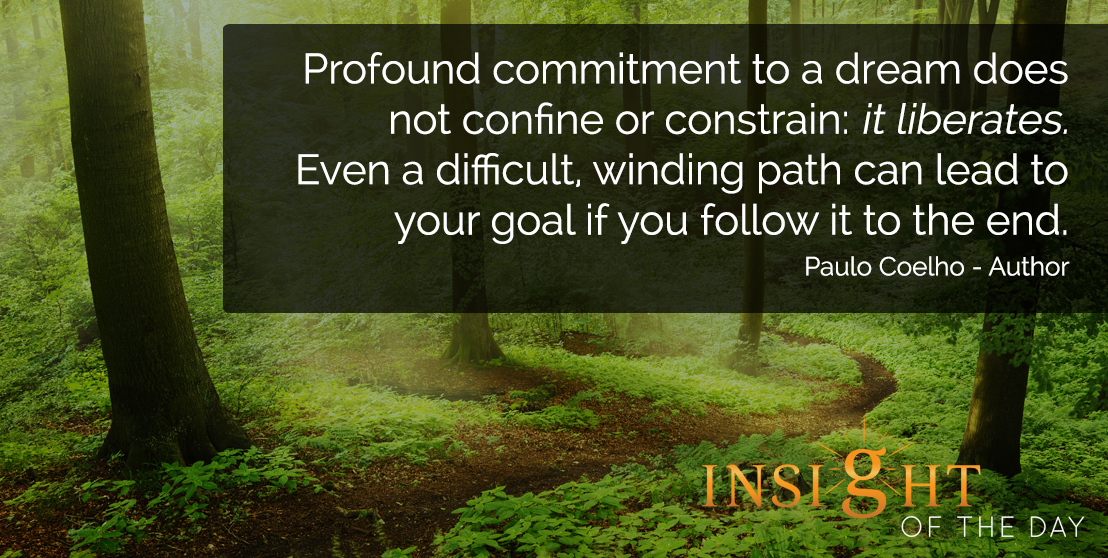 motivational quote: Profound commitment to a dream does not confine or constrain: it liberates. Even a difficult, winding path can lead to your goal if you follow it to the end. - Paulo Coelho - Author