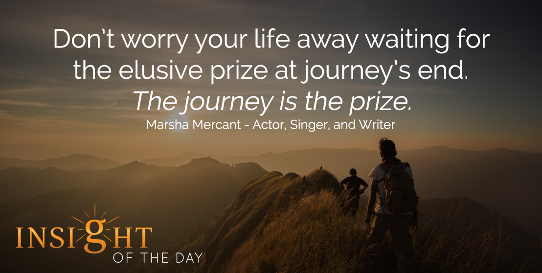 motivational quote: Don't worry your life away waiting for the elusive prize at journey's end. The journey is the prize. - Marsha Mercant - Actor, Singer, and Writer