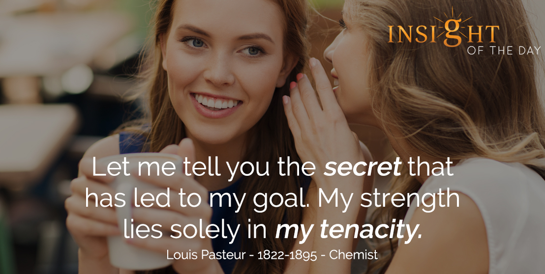 motivational quote: Let me tell you the secret that has led to my goal. My strength lies solely in my tenacity. - Louis Pasteur - 1822-1895 - Chemist