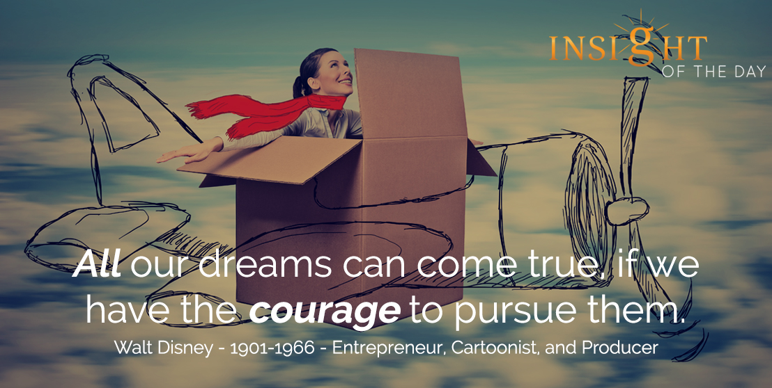 motivational quote: All our dreams can come true, if we have the courage to pursue them. - Walt Disney - 1901-1966 - Entrepreneur, Cartoonist, and Producer