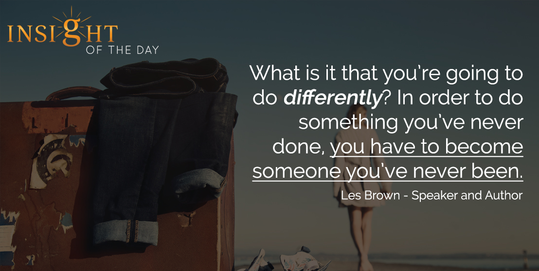 motivational quote: What is it that you're going to do differently? In order to do something you've never done, you have to become someone you've never been. - Les Brown - Speaker and Author