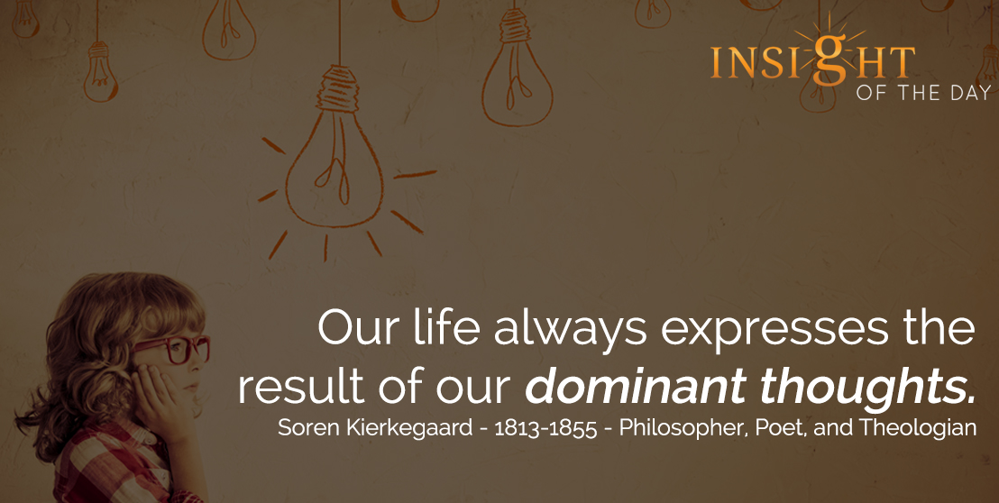 motivational quote: Our life always expresses the result of our dominant thoughts. - Soren Kierkegaard - 1813-1855 - Philosopher, Poet, and Theologian