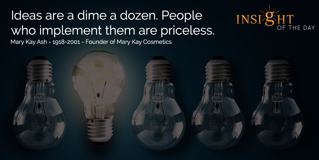 motivational quote: Ideas are a dime a dozen. People who implement them are priceless. - Mary Kay Ash - 1918-2001 - Founder of Mary Kay Cosmetics