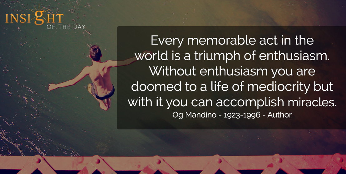 motivational quote: Every memorable act in the world is a triumph of enthusiasm. Without enthusiasm you are doomed to a life of mediocrity but with it you can accomplish miracles. - Og Mandino - 1923-1996 - Author