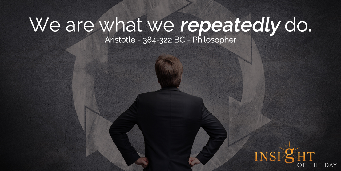 motivational quote: We are what we repeatedly do. - Aristotle - 384-322 BC - Philosopher