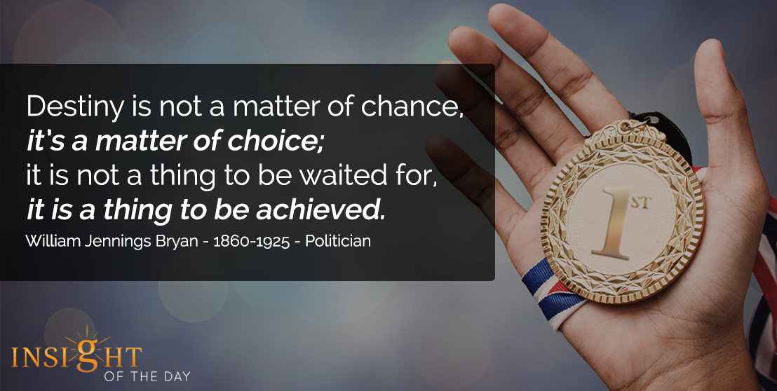 motivational quote: Destiny is not a matter of chance, it's a matter of choice; it is not a thing to be waited for, it is a thing to be achieved. - William Jennings Bryan - 1860-1925 - Politician