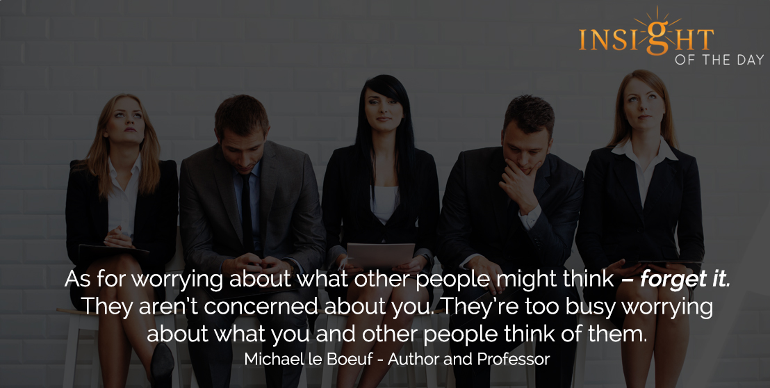 motivational quote: As for worrying about what other people might think – forget it. They aren't concerned about you. They're too busy worrying about what you and other people think of them. - Michael le Boeuf - Author and Professor