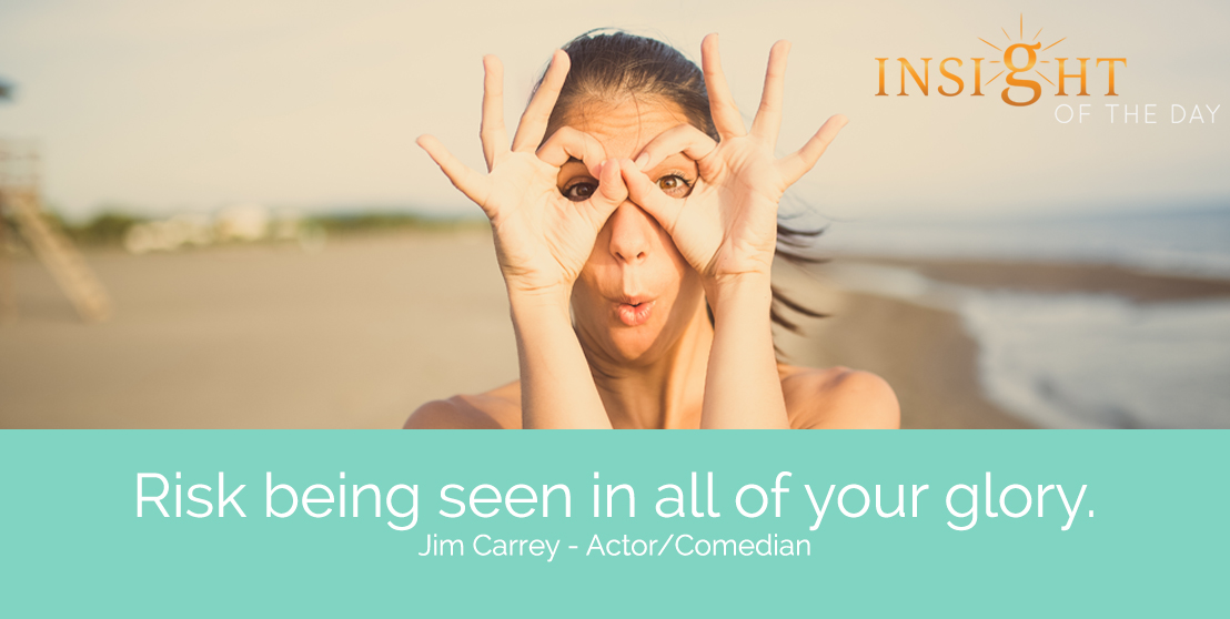motivational quote: Risk being seen in all of your glory. - Jim Carrey - Actor/Comedian