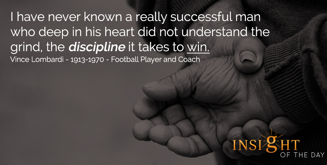 motivational quote: I have never known a really successful man who deep in his heart did not understand the grind, the discipline it takes to win. - Vince Lombardi - 1913-1970 - Football Player and Coach