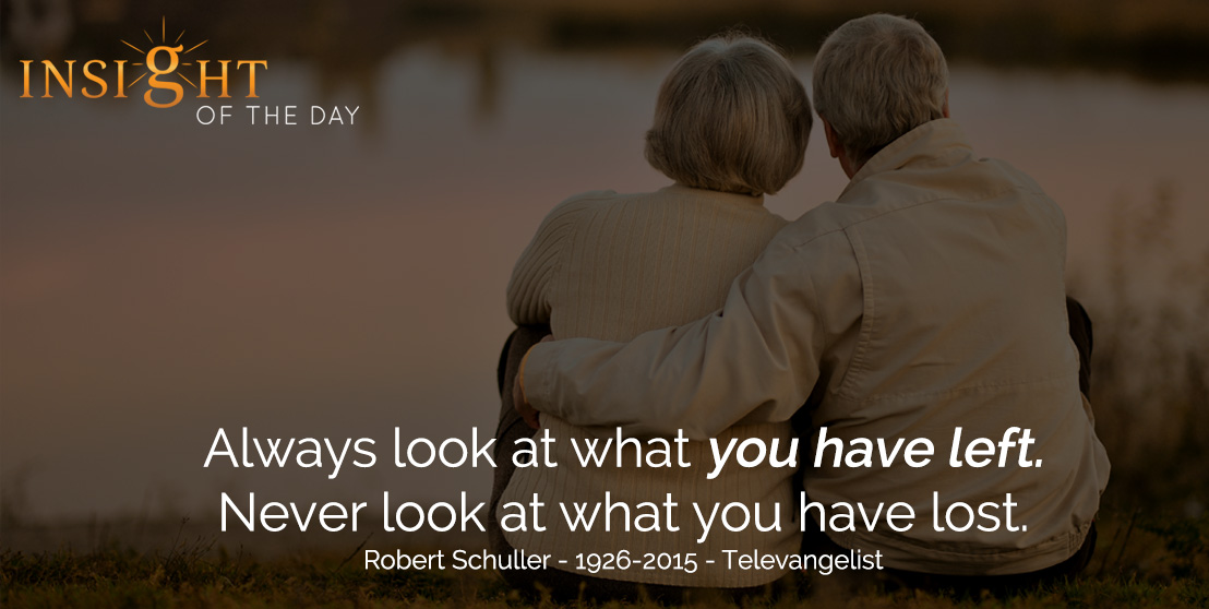 motivational quote: Always look at what you have left. Never look at what you have lost. - Robert Schuller - 1926-2015 - Televangelist