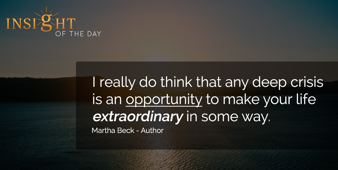 motivational quote: I really do think that any deep crisis is an opportunity to make your life extraordinary in some way. - Martha Beck - Author