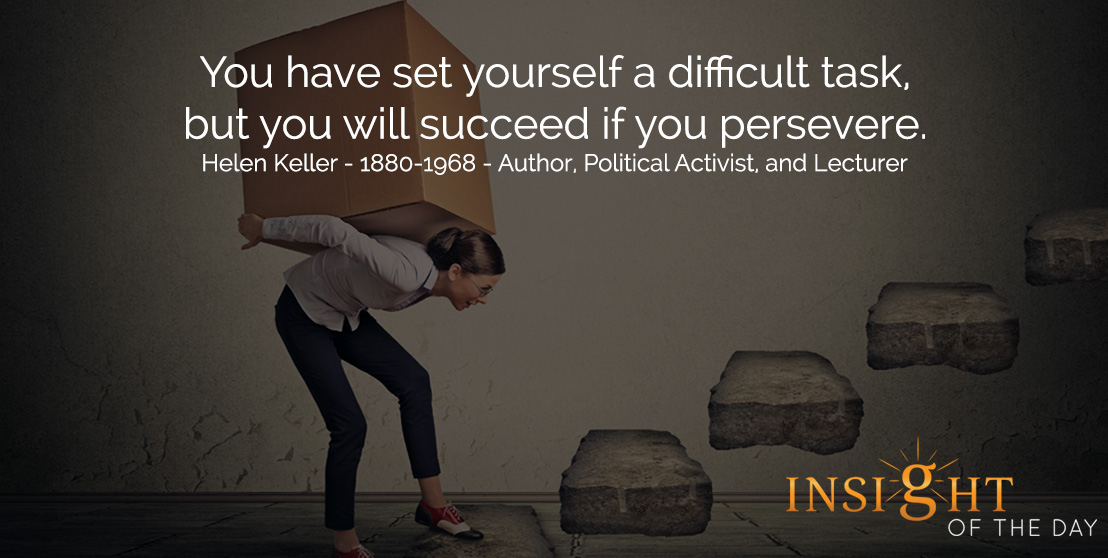 motivational quote: You have set yourself a difficult task, but you will succeed if you persevere. - Helen Keller - 1880-1968 - Author, Political Activist, and Lecturer