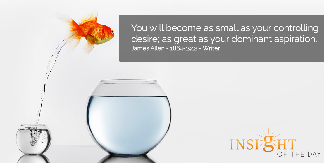 motivational quote: You will become as small as your controlling desire; as great as your dominant aspiration. - James Allen - 1864-1912 - Writer