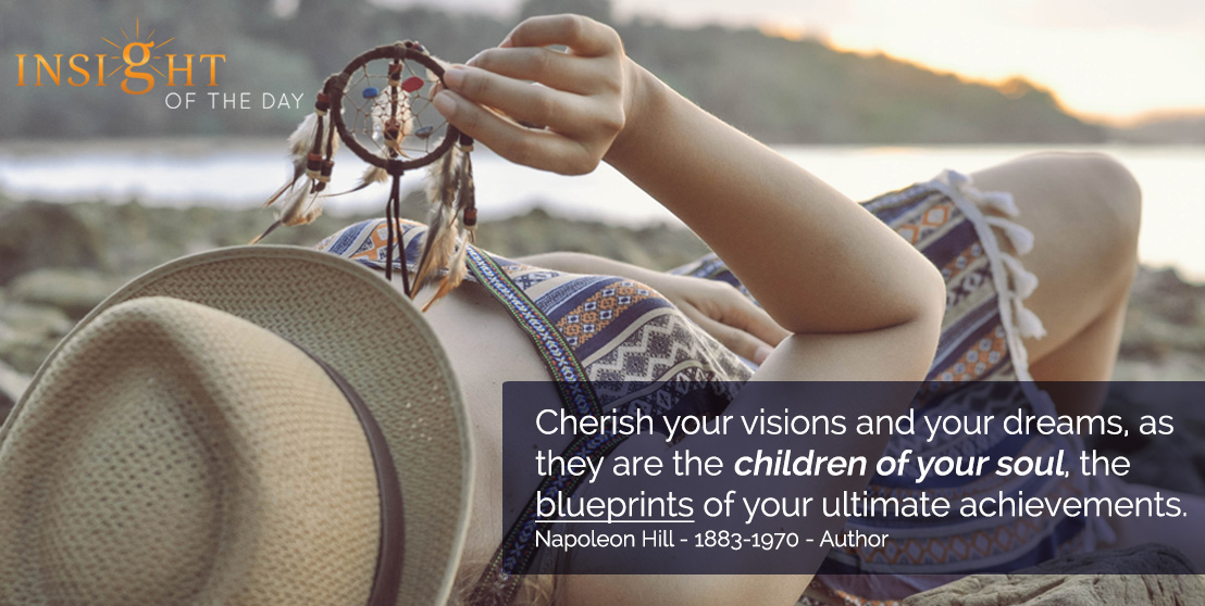 motivational quote: Cherish your visions and your dreams, as they are the children of your soul, the blueprints of your ultimate achievements. - Napoleon Hill - 1883-1970 - Author