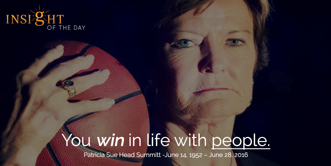 motivational quote: You win in life with people. - Patricia Sue Head Summitt - June 14, 1952 – June 28, 2016