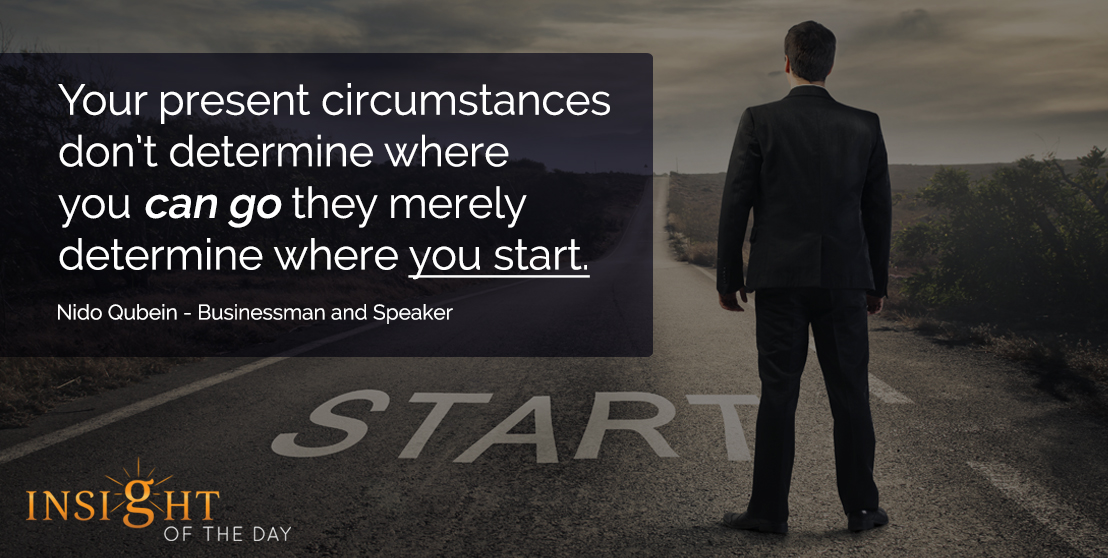 motivational quote: Your present circumstances don't determine where you can go they merely determine where you start. - Nido Qubein - Businessman and Speaker