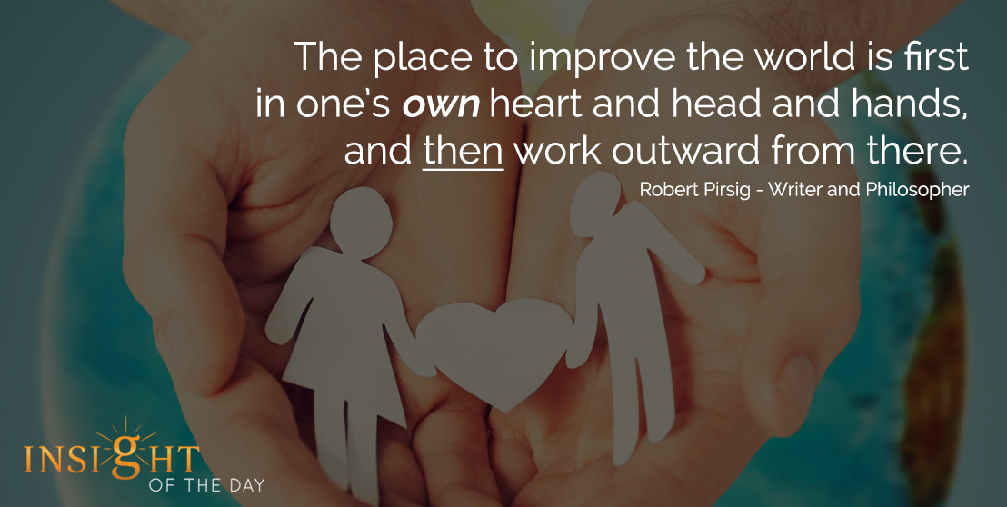 motivational quote: The place to improve the world is first in one's own heart and head and hands, and then work outward from there.. - Robert Pirsig - Writer and Philosopher