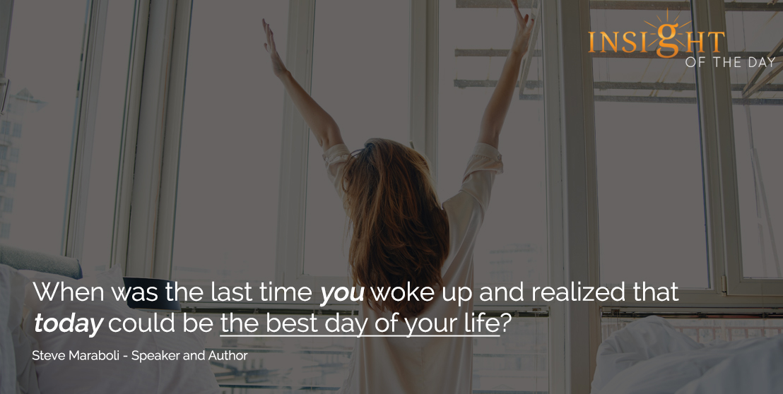 motivational quote: When was the last time you woke up and realized that today could be the best day of your life? - Steve Maraboli - Speaker and Author