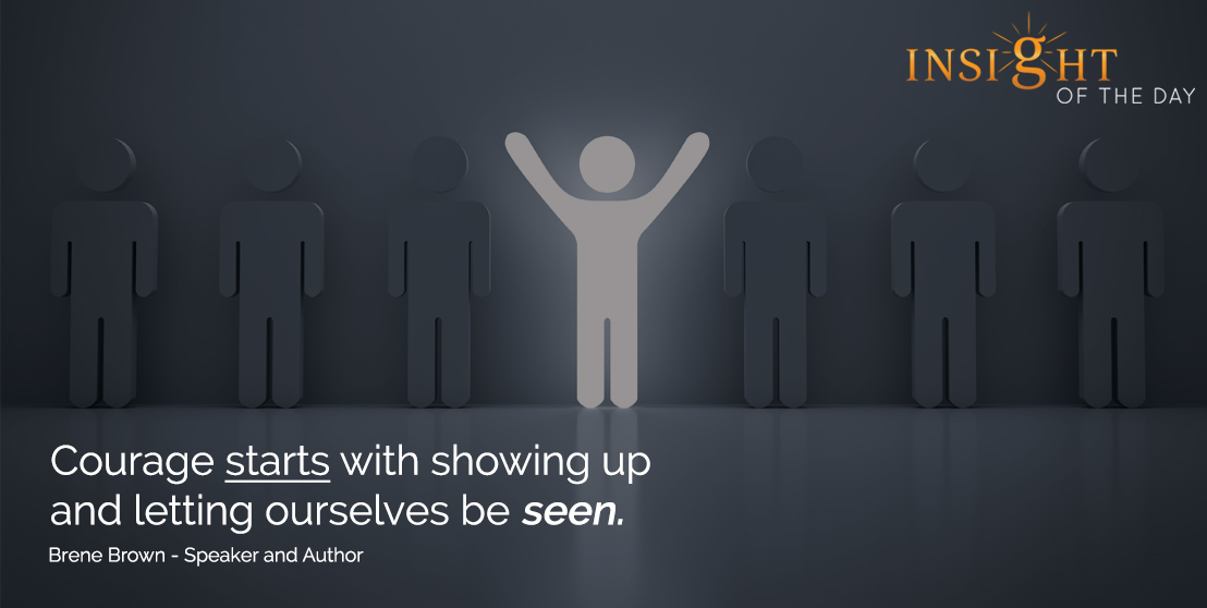 motivational quote: Courage starts with showing up and letting ourselves be seen. - Brene Brown - Speaker and Author