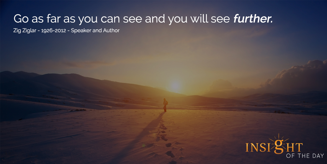 motivational quote: Go as far as you can see and you will see further. - Zig Ziglar - 1926-2012 - Speaker and Author