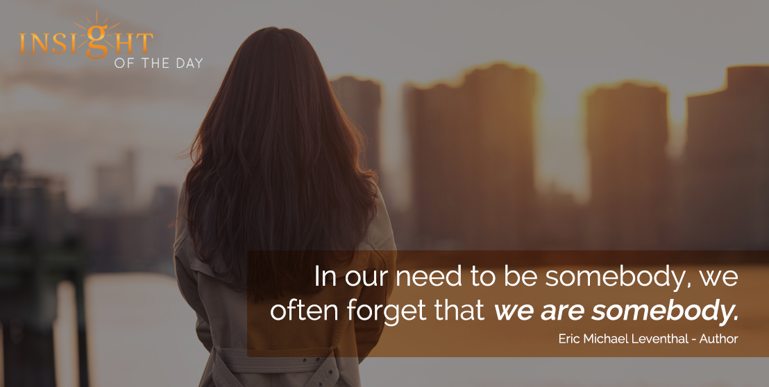 motivational quote: In our need to be somebody, we often forget that we are somebody. - Eric Michael Leventhal - Author